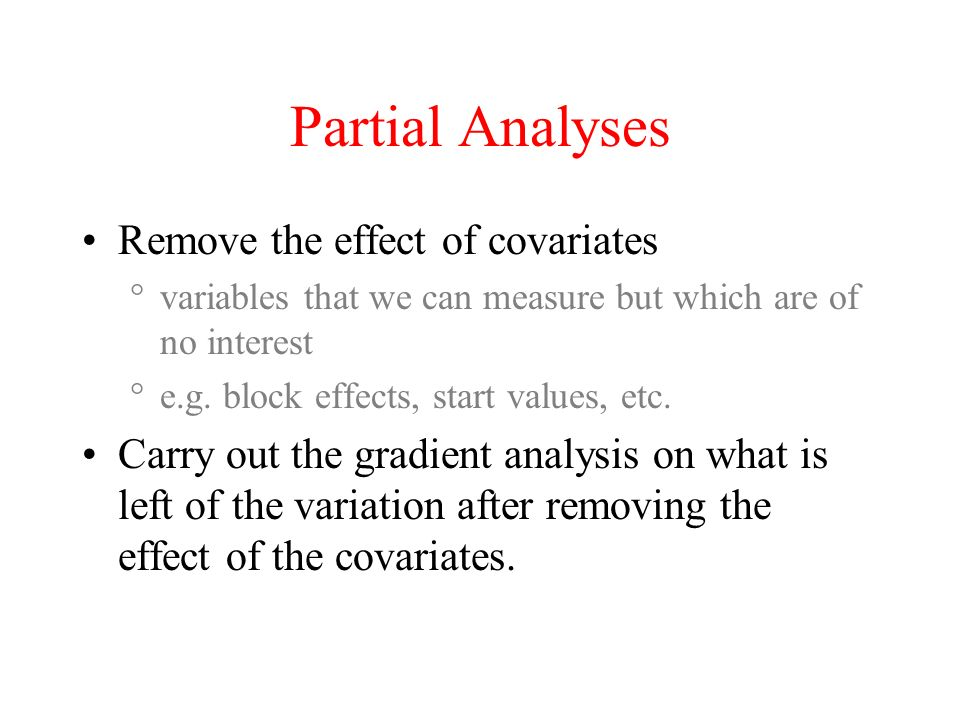 Partial Analyses Remove the effect of covariates variables that we can measure but which are of no interest e.g. block effects, start values, etc. Car