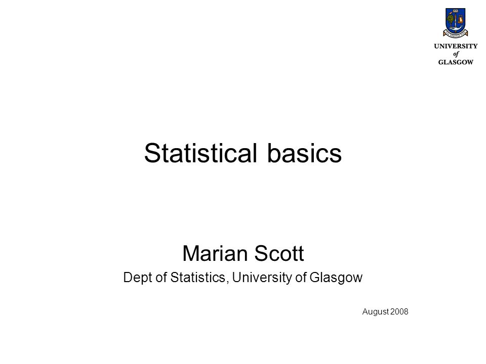 Statistical basics Marian Scott Dept of Statistics, University of Glasgow August 2008