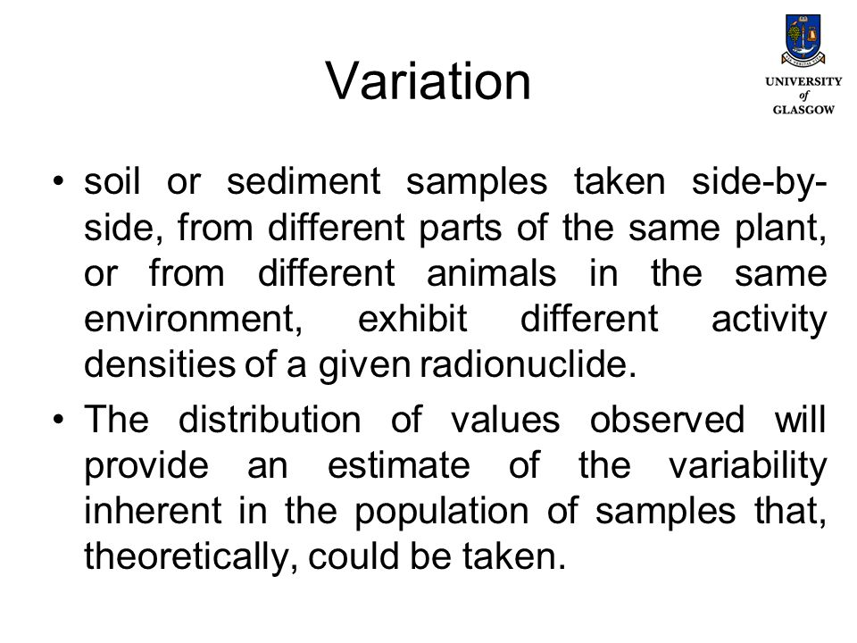 Variation soil or sediment samples taken side-by- side, from different parts of the same plant, or from different animals in the same environment, exhibit different activity densities of a given radionuclide.