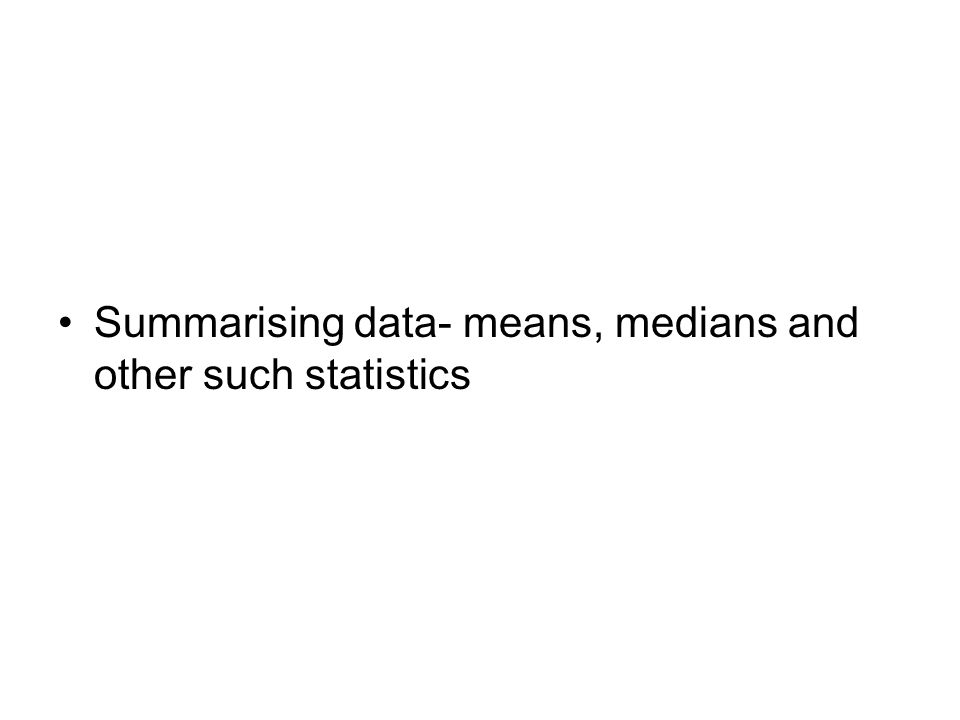 Summarising data- means, medians and other such statistics