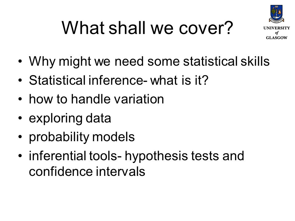 Why bother with Statistics We need statistical skills to: Make sense of numerical information, Summarise data, Present results (graphically), Test hypotheses Construct models
