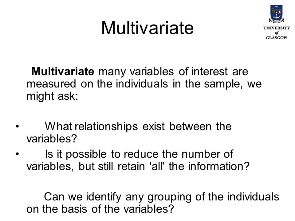 Multivariate Multivariate many variables of interest are measured on the individuals in the sample, we might ask: What relationships exist between the variables.