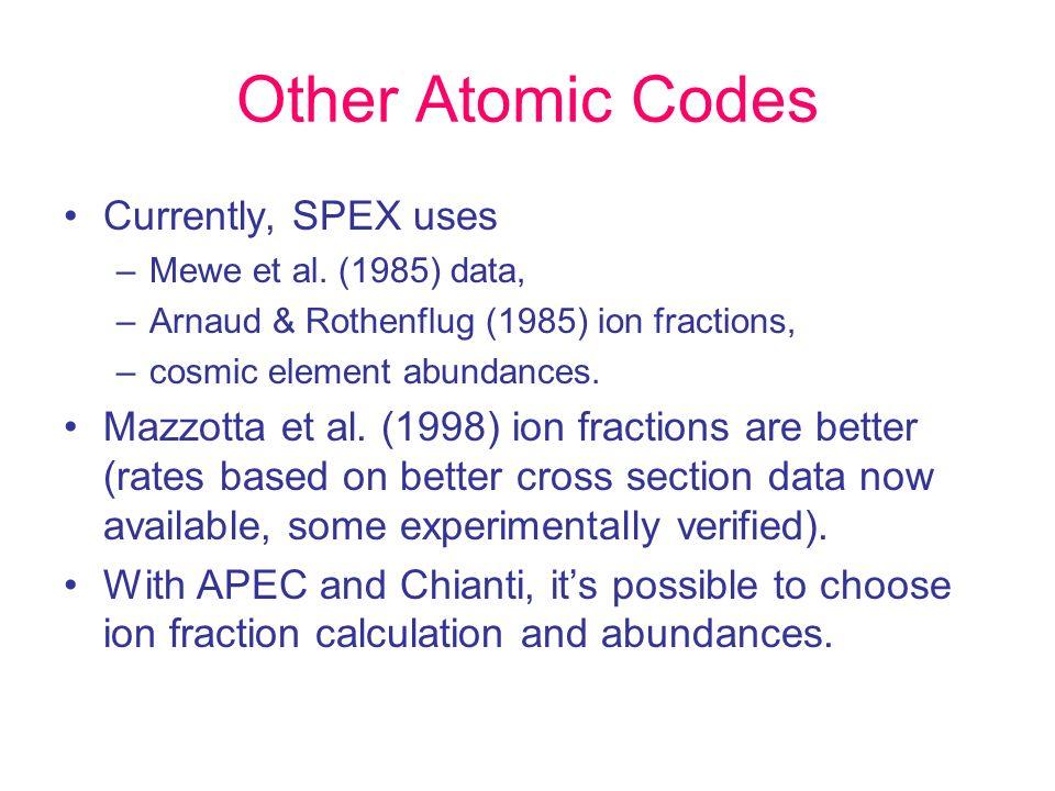 Other Atomic Codes Currently, SPEX uses –Mewe et al. (1985) data, –Arnaud & Rothenflug (1985) ion fractions, –cosmic element abundances. Mazzotta et a