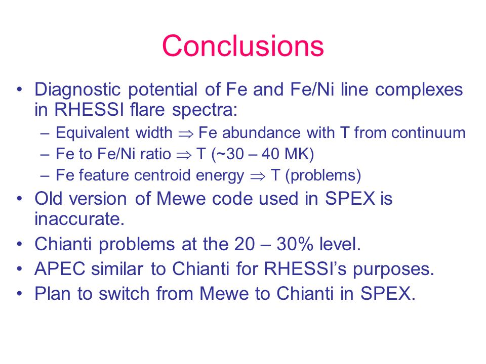 Conclusions Diagnostic potential of Fe and Fe/Ni line complexes in RHESSI flare spectra: –Equivalent width Fe abundance with T from continuum –Fe to Fe/Ni ratio T (~30 – 40 MK) –Fe feature centroid energy T (problems) Old version of Mewe code used in SPEX is inaccurate.