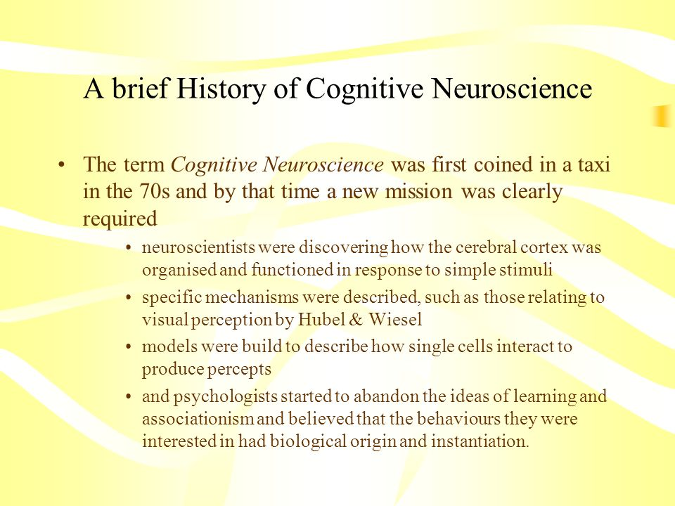 A brief History of Cognitive Neuroscience The term Cognitive Neuroscience was first coined in a taxi in the 70s and by that time a new mission was cle