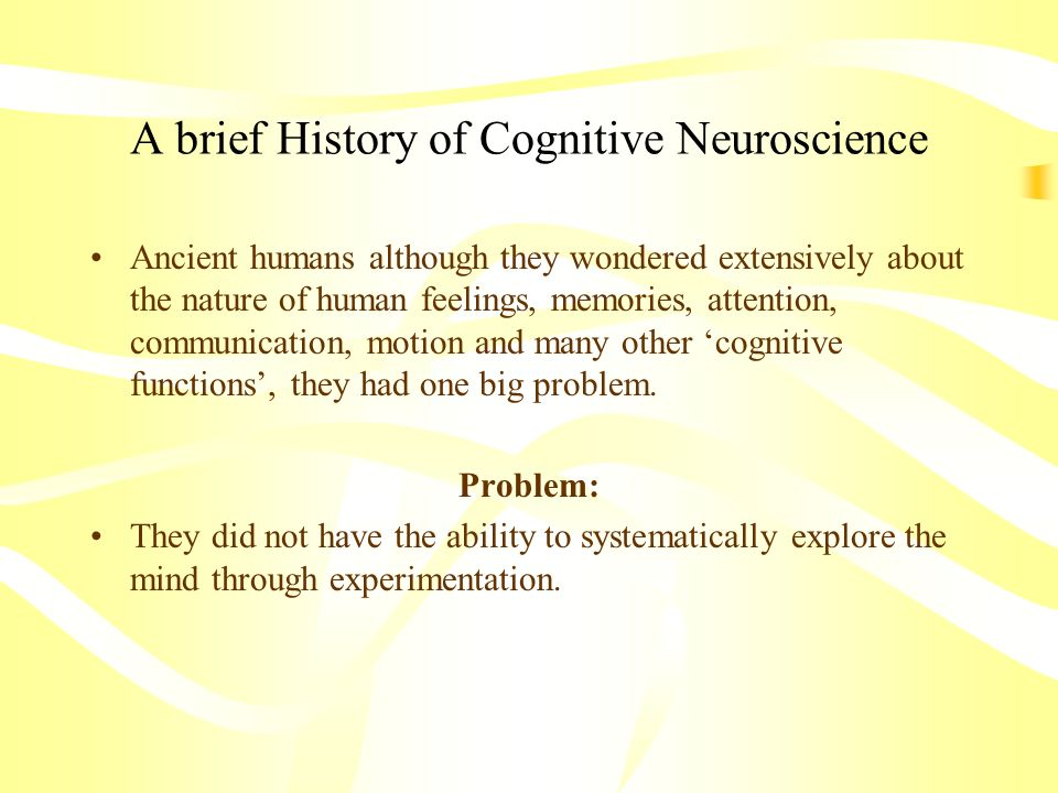 A brief History of Cognitive Neuroscience Ancient humans although they wondered extensively about the nature of human feelings, memories, attention, c