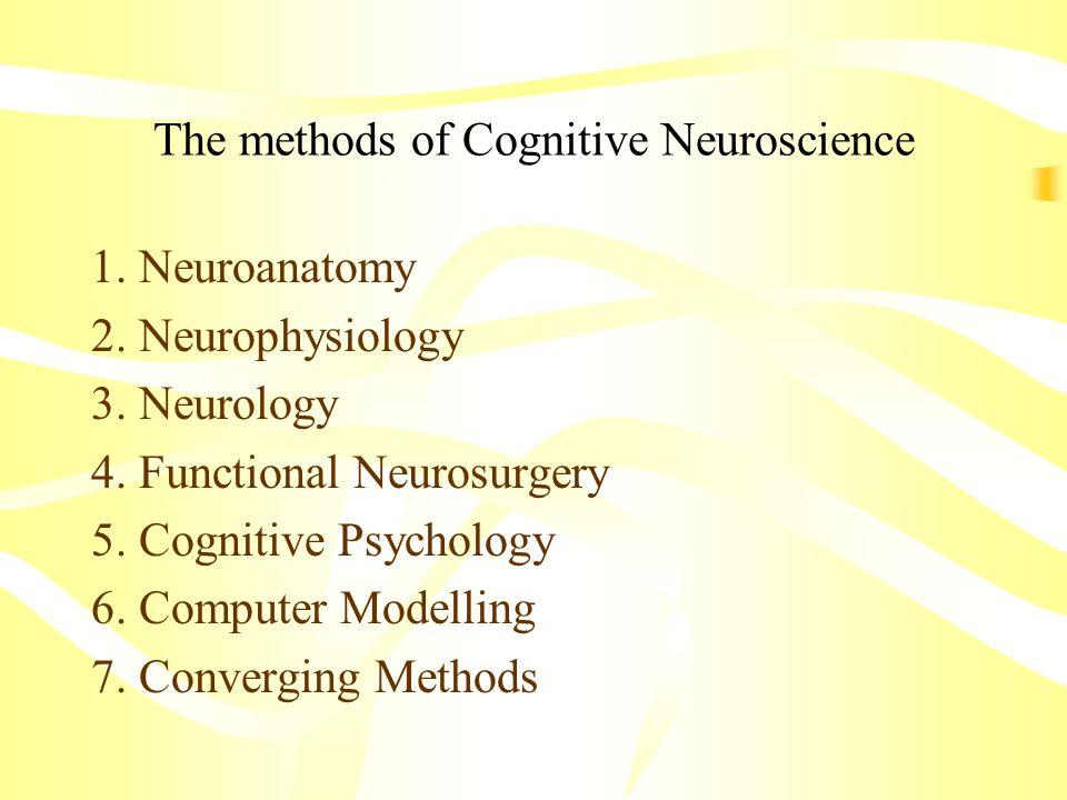 The methods of Cognitive Neuroscience 1. Neuroanatomy 2. Neurophysiology 3. Neurology 4. Functional Neurosurgery 5. Cognitive Psychology 6. Computer M