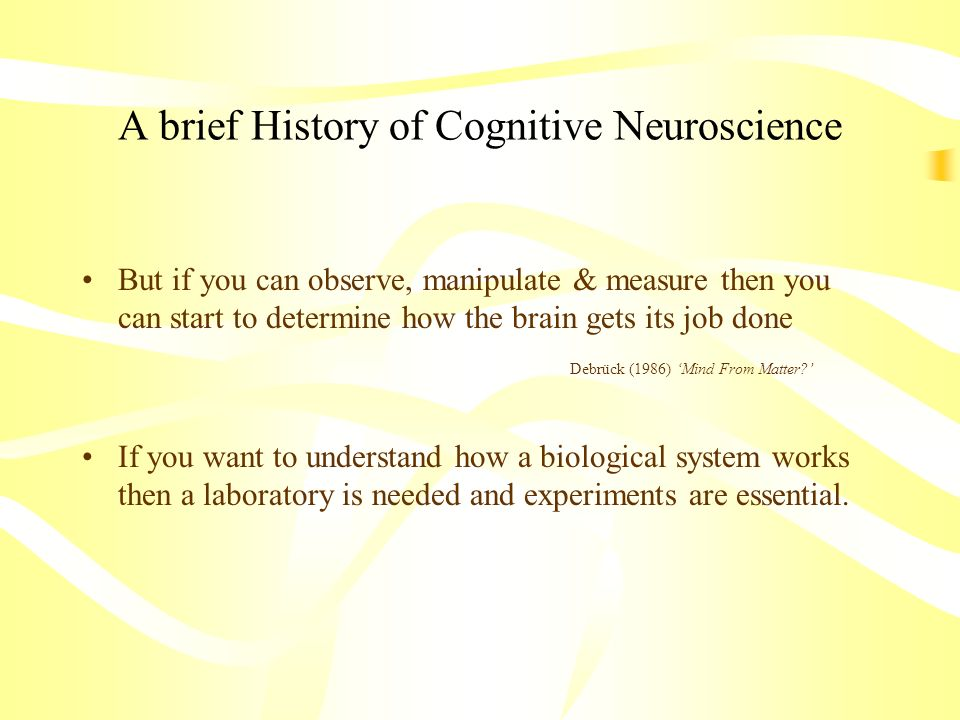 A brief History of Cognitive Neuroscience But if you can observe, manipulate & measure then you can start to determine how the brain gets its job done
