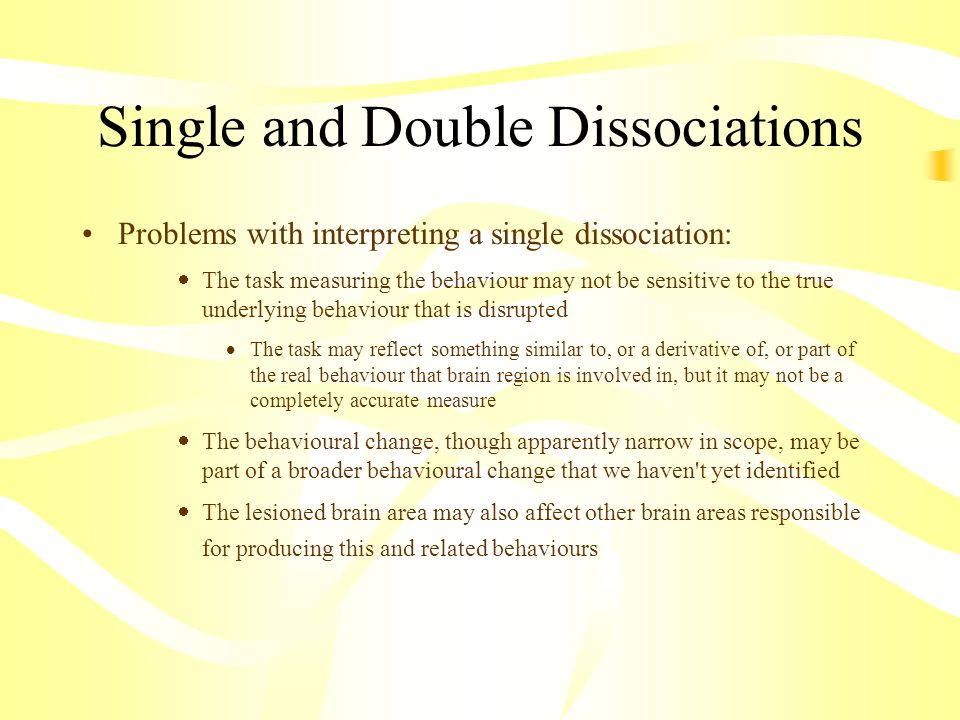 Single and Double Dissociations Problems with interpreting a single dissociation: The task measuring the behaviour may not be sensitive to the true un