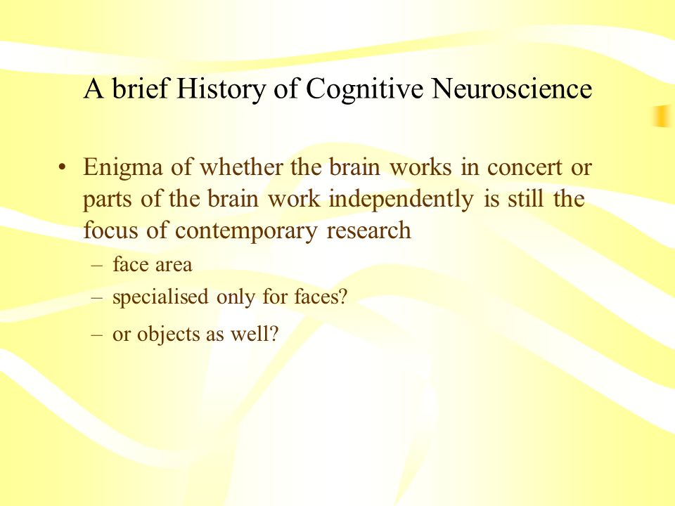 A brief History of Cognitive Neuroscience Enigma of whether the brain works in concert or parts of the brain work independently is still the focus of
