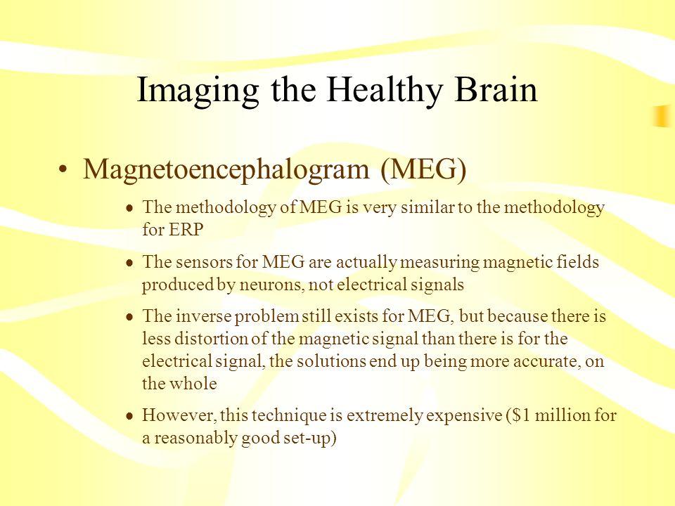 Imaging the Healthy Brain Magnetoencephalogram (MEG) The methodology of MEG is very similar to the methodology for ERP The sensors for MEG are actuall