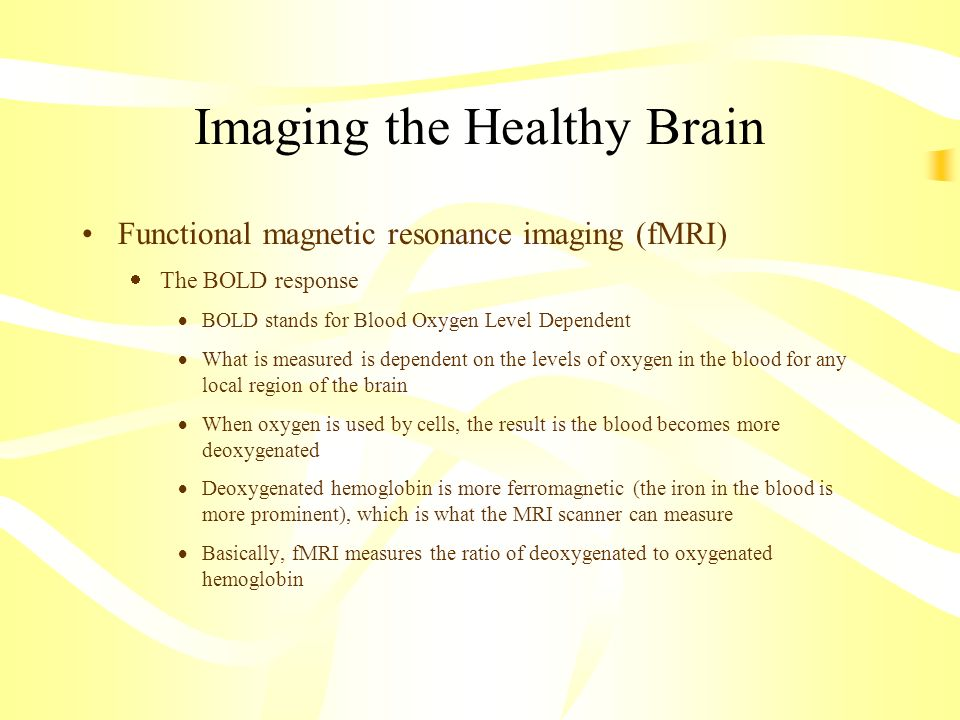 Imaging the Healthy Brain Functional magnetic resonance imaging (fMRI) The BOLD response BOLD stands for Blood Oxygen Level Dependent What is measured