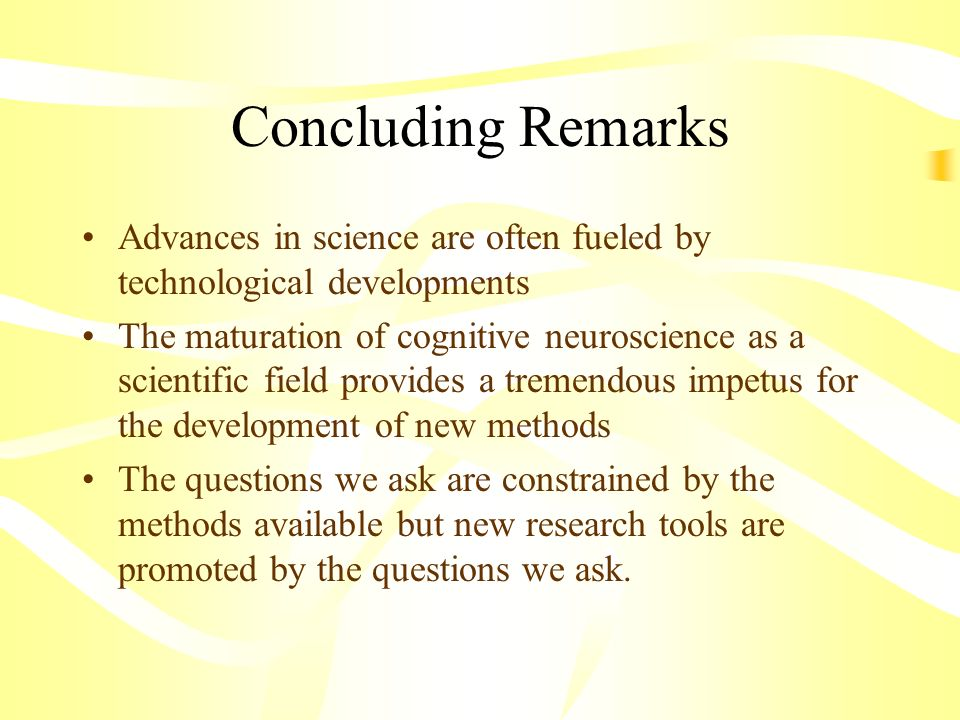Concluding Remarks Advances in science are often fueled by technological developments The maturation of cognitive neuroscience as a scientific field p