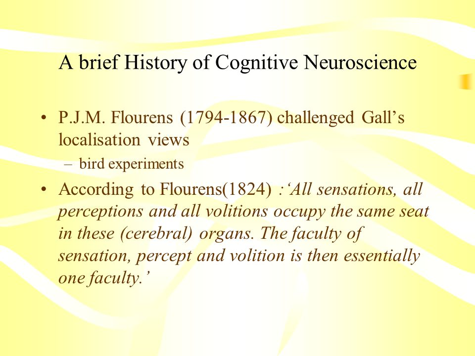 A brief History of Cognitive Neuroscience P.J.M. Flourens (1794-1867) challenged Galls localisation views –bird experiments According to Flourens(1824