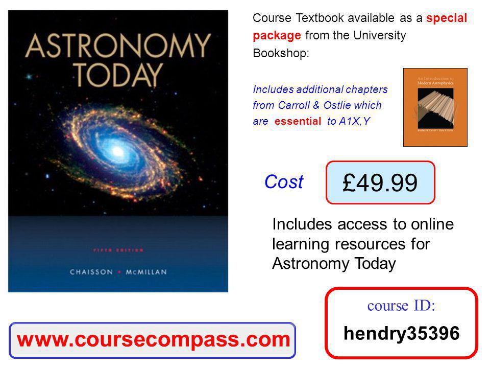 Course Textbook available as a special package from the University Bookshop: Includes additional chapters from Carroll & Ostlie which are essential to A1X,Y Cost £49.99 Includes access to online learning resources for Astronomy Today www.coursecompass.com course ID: hendry35396