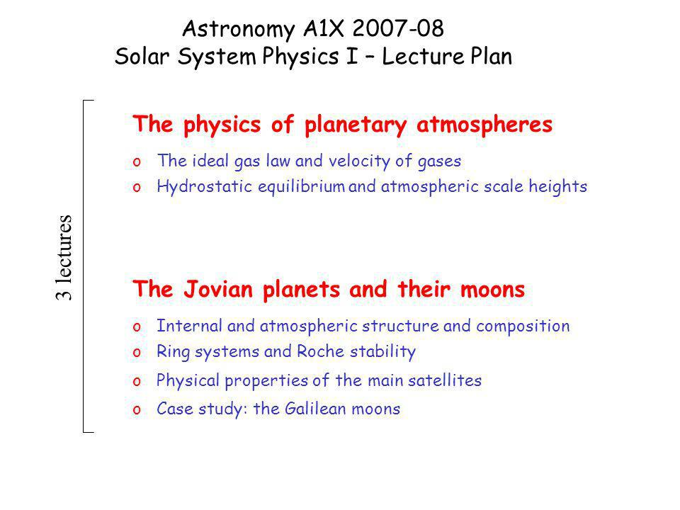 Astronomy A1X 2007-08 Solar System Physics I – Lecture Plan The physics of planetary atmospheres o The ideal gas law and velocity of gases o Hydrostatic equilibrium and atmospheric scale heights The Jovian planets and their moons o Internal and atmospheric structure and composition o Ring systems and Roche stability o Physical properties of the main satellites o Case study: the Galilean moons 3 lectures