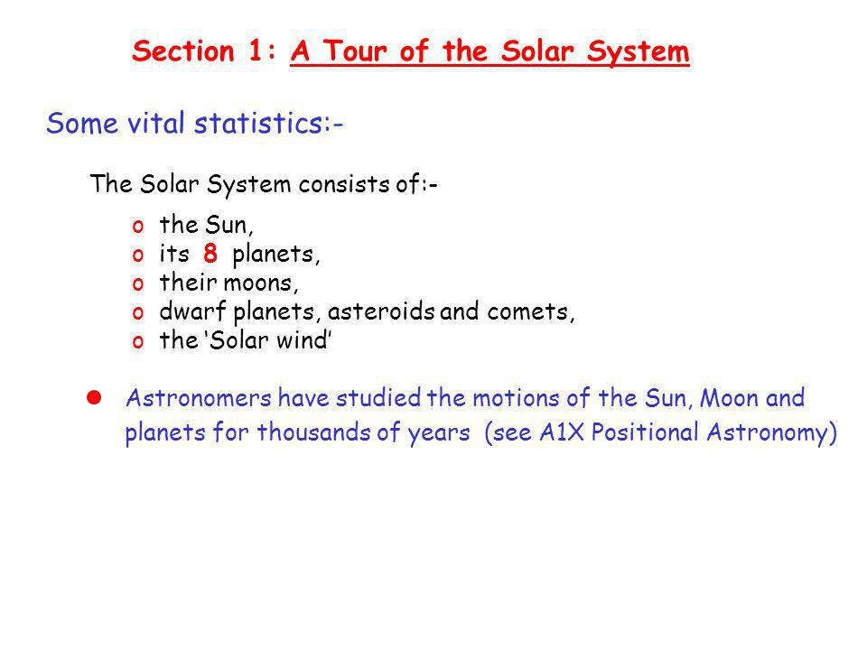 Astronomers have studied the motions of the Sun, Moon and planets for thousands of years (see A1X Positional Astronomy) Section 1: A Tour of the Solar System Some vital statistics:- The Solar System consists of:- o the Sun, o its 8 planets, o their moons, o dwarf planets, asteroids and comets, o the Solar wind