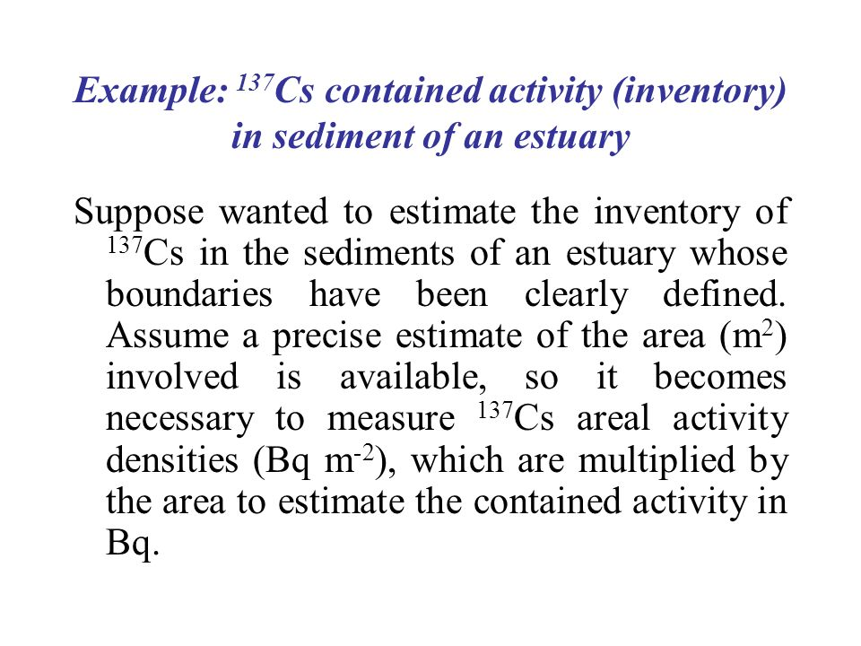 Example: 137 Cs contained activity (inventory) in sediment of an estuary Suppose wanted to estimate the inventory of 137 Cs in the sediments of an estuary whose boundaries have been clearly defined.