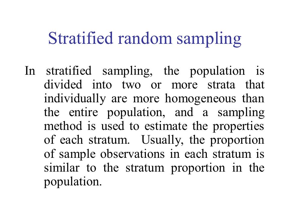 Stratified random sampling In stratified sampling, the population is divided into two or more strata that individually are more homogeneous than the entire population, and a sampling method is used to estimate the properties of each stratum.