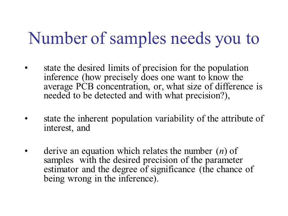 Number of samples needs you to state the desired limits of precision for the population inference (how precisely does one want to know the average PCB concentration, or, what size of difference is needed to be detected and with what precision ), state the inherent population variability of the attribute of interest, and derive an equation which relates the number (n) of samples with the desired precision of the parameter estimator and the degree of significance (the chance of being wrong in the inference).