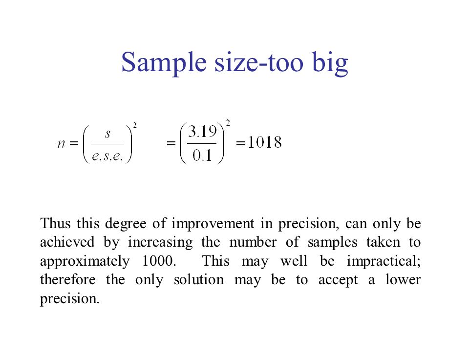 Sample size-too big Thus this degree of improvement in precision, can only be achieved by increasing the number of samples taken to approximately 1000.