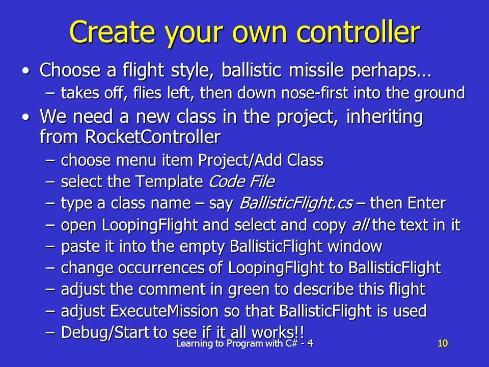 Learning to Program with C# - 410 Create your own controller Choose a flight style, ballistic missile perhaps…Choose a flight style, ballistic missile perhaps… –takes off, flies left, then down nose-first into the ground We need a new class in the project, inheriting from RocketControllerWe need a new class in the project, inheriting from RocketController –choose menu item Project/Add Class –select the Template Code File –type a class name – say BallisticFlight.cs – then Enter –open LoopingFlight and select and copy all the text in it –paste it into the empty BallisticFlight window –change occurrences of LoopingFlight to BallisticFlight –adjust the comment in green to describe this flight –adjust ExecuteMission so that BallisticFlight is used –Debug/Start to see if it all works!!