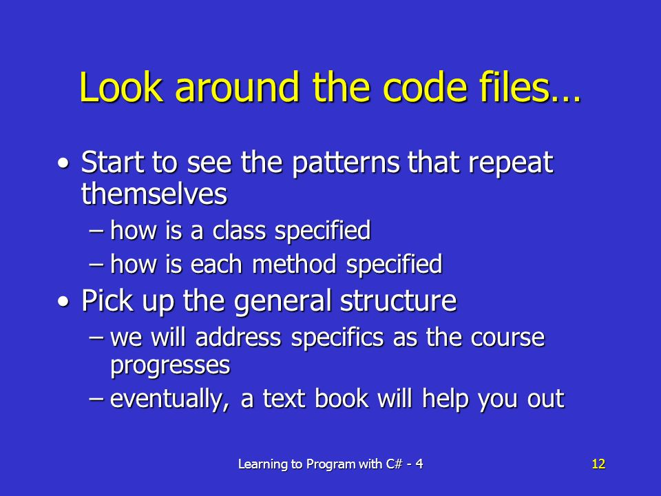 Learning to Program with C# - 412 Look around the code files… Start to see the patterns that repeat themselvesStart to see the patterns that repeat themselves –how is a class specified –how is each method specified Pick up the general structurePick up the general structure –we will address specifics as the course progresses –eventually, a text book will help you out