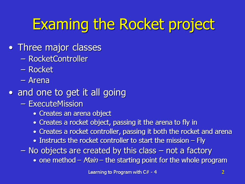 Learning to Program with C# - 42 Examing the Rocket project Three major classesThree major classes –RocketController –Rocket –Arena and one to get it all goingand one to get it all going –ExecuteMission Creates an arena objectCreates an arena object Creates a rocket object, passing it the arena to fly inCreates a rocket object, passing it the arena to fly in Creates a rocket controller, passing it both the rocket and arenaCreates a rocket controller, passing it both the rocket and arena Instructs the rocket controller to start the mission – FlyInstructs the rocket controller to start the mission – Fly –No objects are created by this class – not a factory one method – Main – the starting point for the whole programone method – Main – the starting point for the whole program