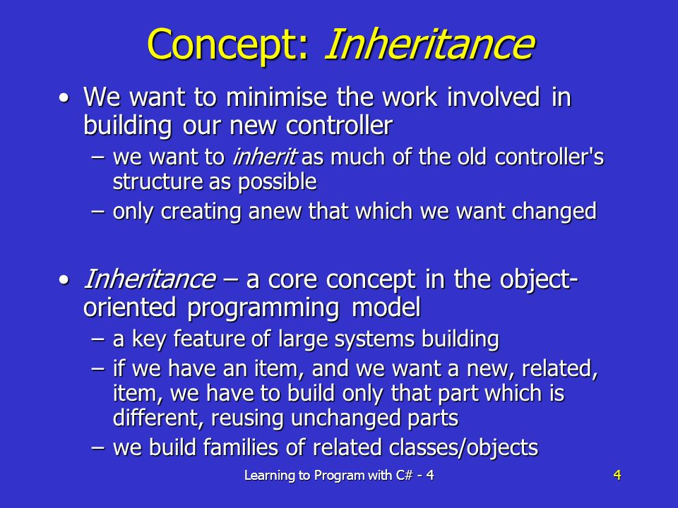 Learning to Program with C# - 44 Concept: Inheritance We want to minimise the work involved in building our new controllerWe want to minimise the work involved in building our new controller –we want to inherit as much of the old controller s structure as possible –only creating anew that which we want changed Inheritance – a core concept in the object- oriented programming modelInheritance – a core concept in the object- oriented programming model –a key feature of large systems building –if we have an item, and we want a new, related, item, we have to build only that part which is different, reusing unchanged parts –we build families of related classes/objects