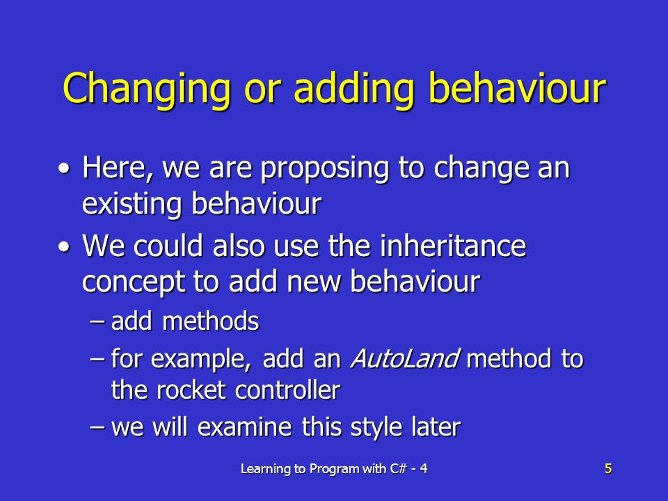 Learning to Program with C# - 45 Changing or adding behaviour Here, we are proposing to change an existing behaviourHere, we are proposing to change an existing behaviour We could also use the inheritance concept to add new behaviourWe could also use the inheritance concept to add new behaviour –add methods –for example, add an AutoLand method to the rocket controller –we will examine this style later