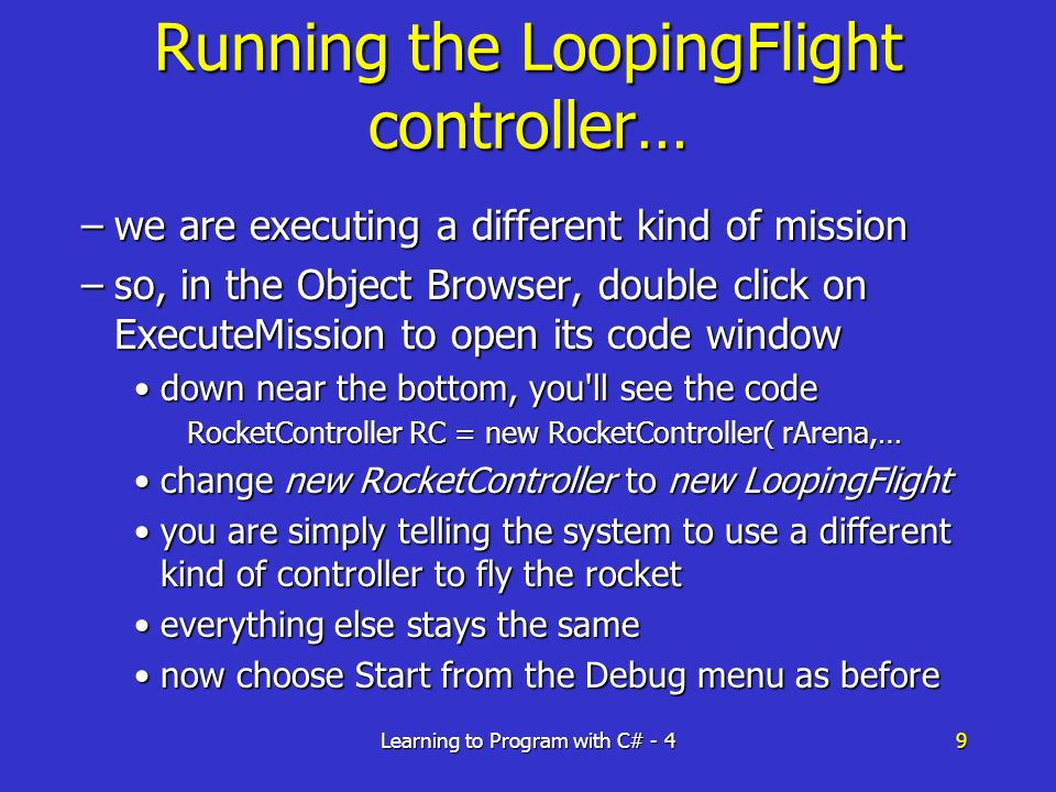 Learning to Program with C# - 49 Running the LoopingFlight controller… –we are executing a different kind of mission –so, in the Object Browser, double click on ExecuteMission to open its code window down near the bottom, you ll see the codedown near the bottom, you ll see the code RocketController RC = new RocketController( rArena,… change new RocketController to new LoopingFlightchange new RocketController to new LoopingFlight you are simply telling the system to use a different kind of controller to fly the rocketyou are simply telling the system to use a different kind of controller to fly the rocket everything else stays the sameeverything else stays the same now choose Start from the Debug menu as beforenow choose Start from the Debug menu as before