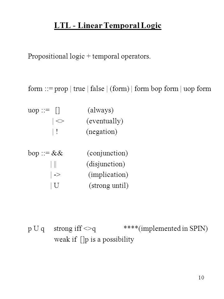 10 LTL - Linear Temporal Logic Propositional logic + temporal operators. form ::= prop   true   false   (form)   form bop form   uop form uop ::= [](a