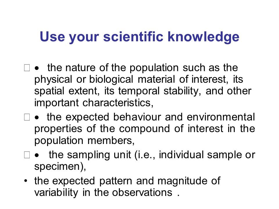 Use your scientific knowledge the nature of the population such as the physical or biological material of interest, its spatial extent, its temporal stability, and other important characteristics, the expected behaviour and environmental properties of the compound of interest in the population members, the sampling unit (i.e., individual sample or specimen), the expected pattern and magnitude of variability in the observations.