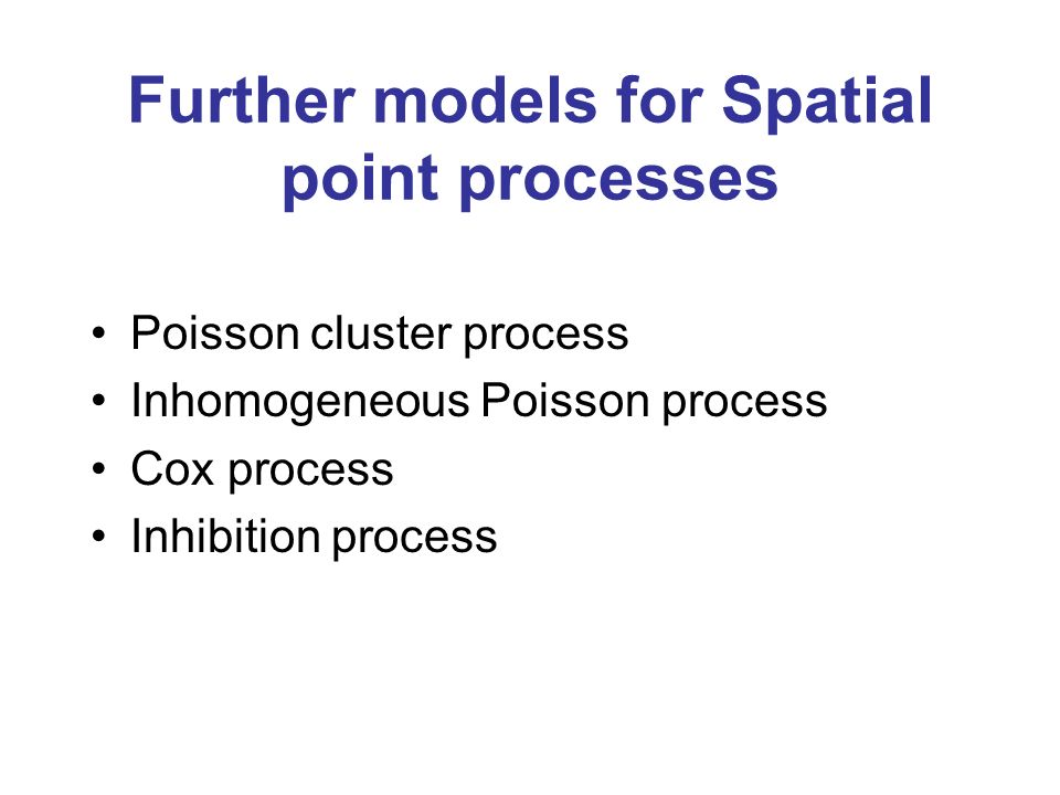 Further models for Spatial point processes Poisson cluster process Inhomogeneous Poisson process Cox process Inhibition process
