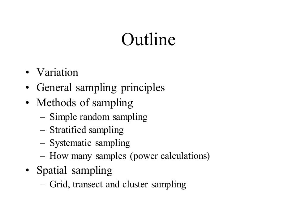 Outline Variation General sampling principles Methods of sampling –Simple random sampling –Stratified sampling –Systematic sampling –How many samples (power calculations) Spatial sampling –Grid, transect and cluster sampling