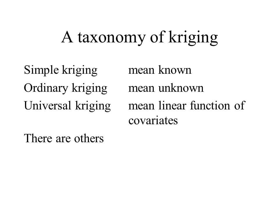 A taxonomy of kriging Simple krigingmean known Ordinary krigingmean unknown Universal krigingmean linear function of covariates There are others