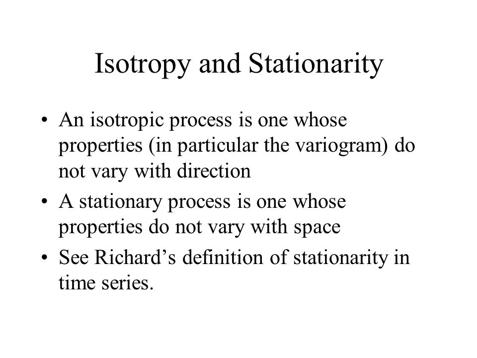 Isotropy and Stationarity An isotropic process is one whose properties (in particular the variogram) do not vary with direction A stationary process is one whose properties do not vary with space See Richards definition of stationarity in time series.