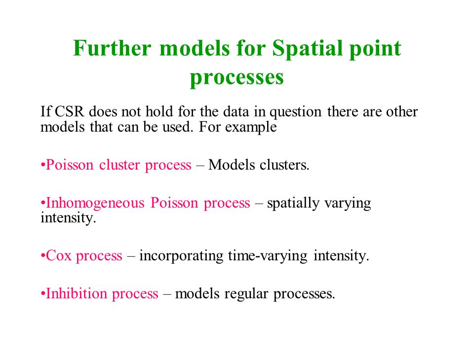 Further models for Spatial point processes If CSR does not hold for the data in question there are other models that can be used. For example Poisson