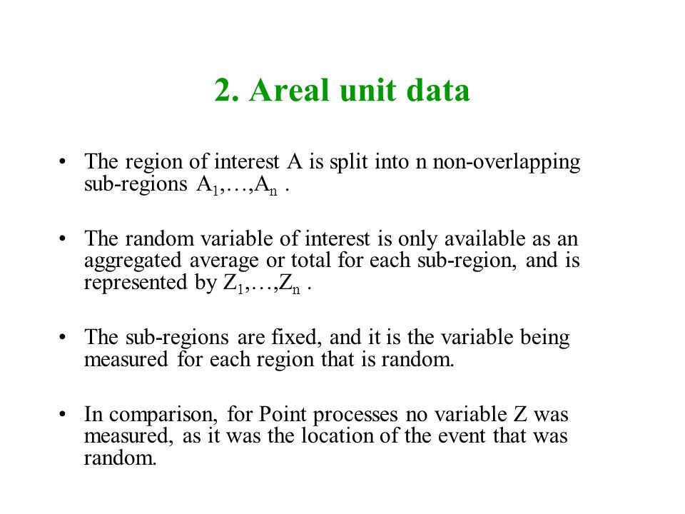 2. Areal unit data The region of interest A is split into n non-overlapping sub-regions A 1,…,A n. The random variable of interest is only available a