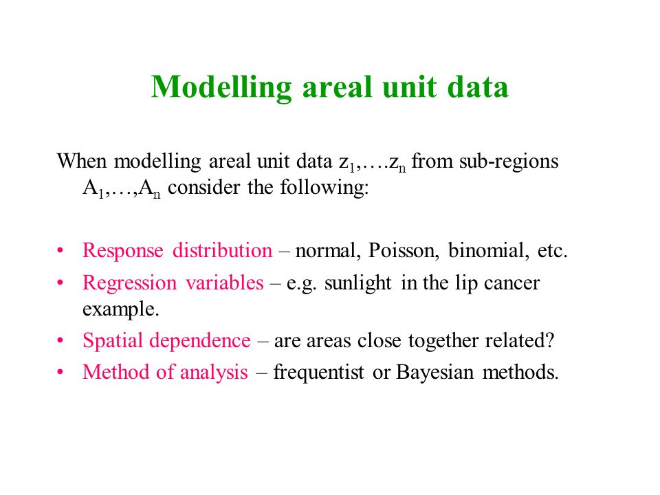 Modelling areal unit data When modelling areal unit data z 1,….z n from sub-regions A 1,…,A n consider the following: Response distribution – normal,