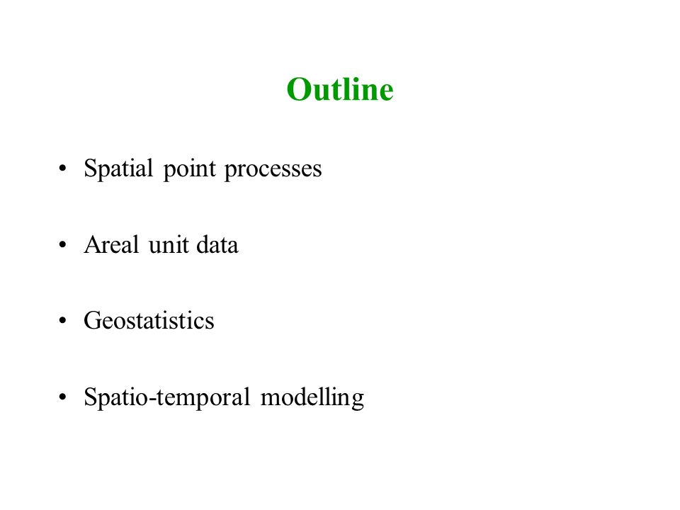 Outline Spatial point processes Areal unit data Geostatistics Spatio-temporal modelling