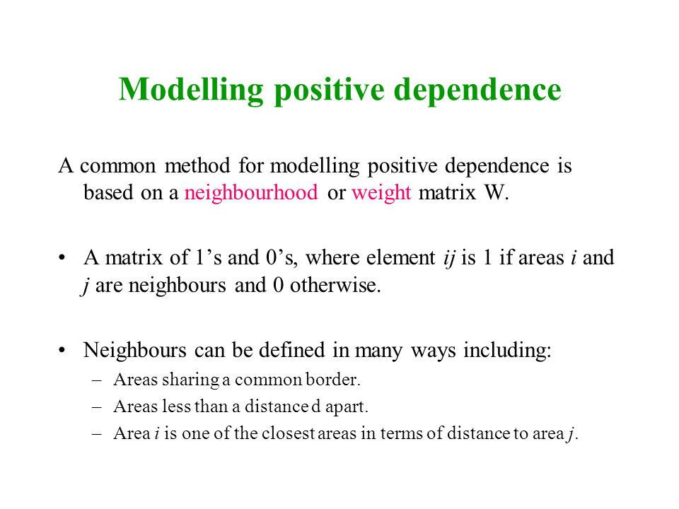 Modelling positive dependence A common method for modelling positive dependence is based on a neighbourhood or weight matrix W. A matrix of 1s and 0s,