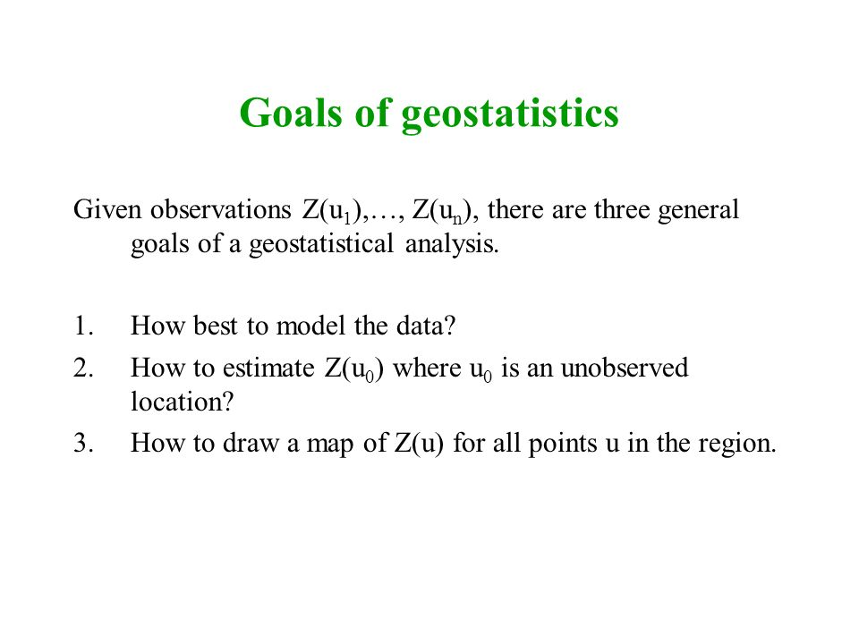 Goals of geostatistics Given observations Z(u 1 ),…, Z(u n ), there are three general goals of a geostatistical analysis. 1.How best to model the data