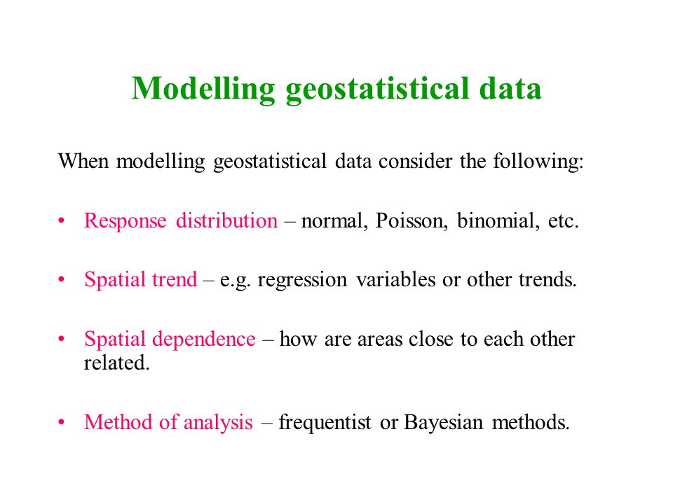 Modelling geostatistical data When modelling geostatistical data consider the following: Response distribution – normal, Poisson, binomial, etc. Spati