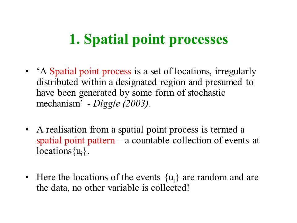 1. Spatial point processes A Spatial point process is a set of locations, irregularly distributed within a designated region and presumed to have been