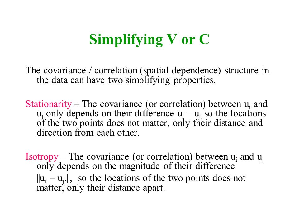 Simplifying V or C The covariance / correlation (spatial dependence) structure in the data can have two simplifying properties. Stationarity – The cov