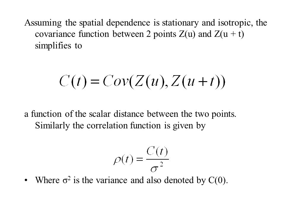 Assuming the spatial dependence is stationary and isotropic, the covariance function between 2 points Z(u) and Z(u + t) simplifies to a function of th