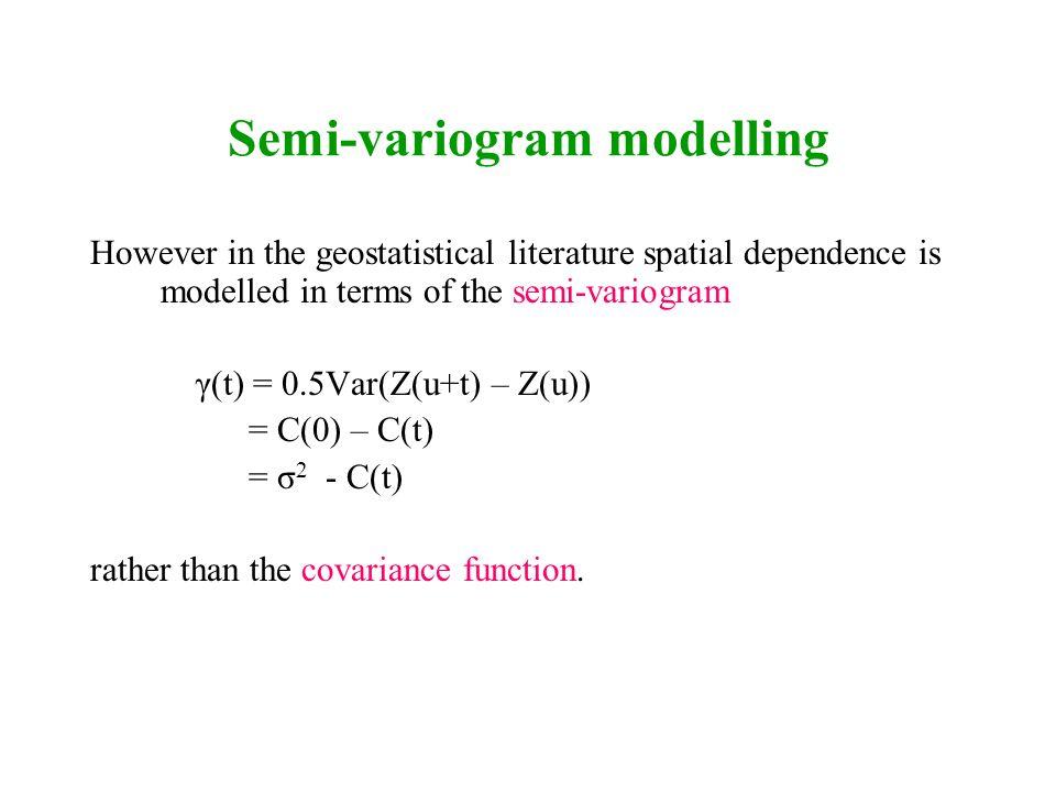 Semi-variogram modelling However in the geostatistical literature spatial dependence is modelled in terms of the semi-variogram γ(t) = 0.5Var(Z(u+t) –