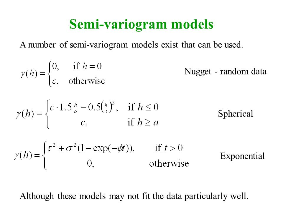 Semi-variogram models Nugget - random data Spherical A number of semi-variogram models exist that can be used. Exponential Although these models may n
