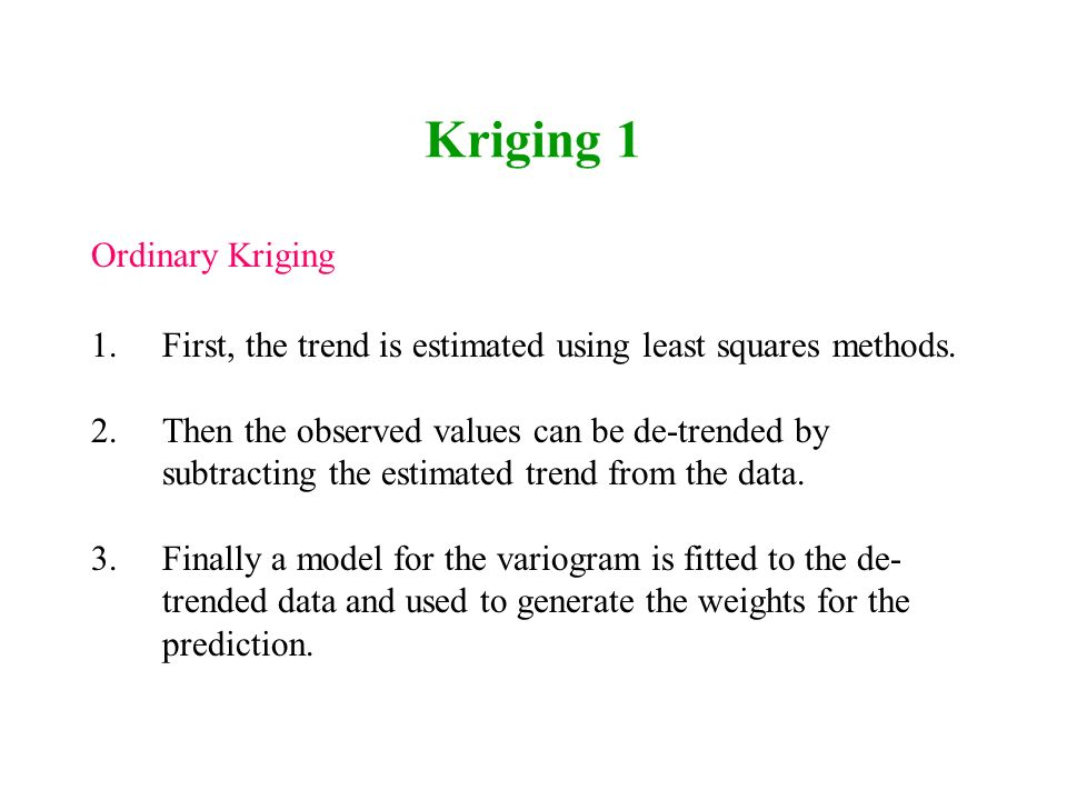 Kriging 1 Ordinary Kriging 1.First, the trend is estimated using least squares methods. 2.Then the observed values can be de-trended by subtracting th